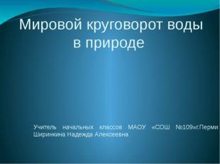 Мировой круговорот воды в природе Учитель начальных классов МАОУ «СОШ №109»г.