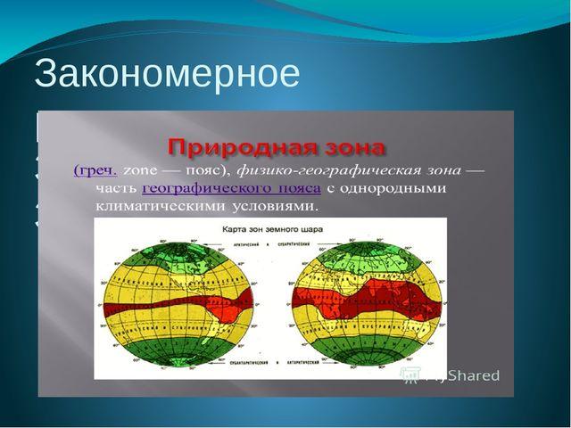 Закономерное распределение тепла на Земле-это ПРИРОДНАЯ ЗОНАЛЬНОСТЬ