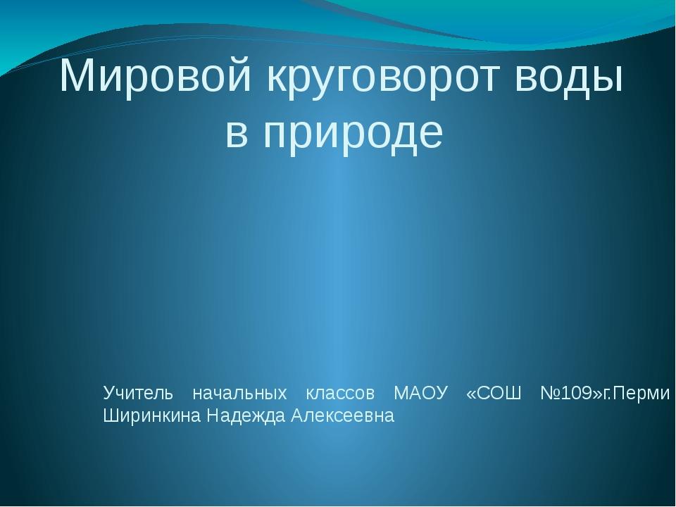 Мировой круговорот воды в природе Учитель начальных классов МАОУ «СОШ №109»г....