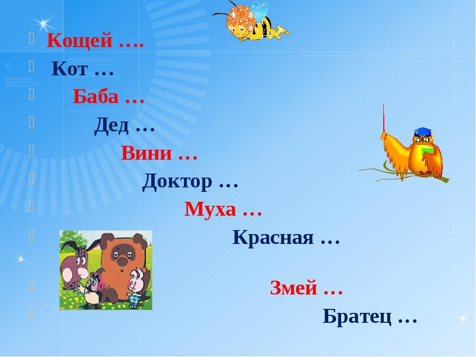 Кощей …. Кот … Баба … Дед … Вини … Доктор … Муха … Красная … Змей … Братец …