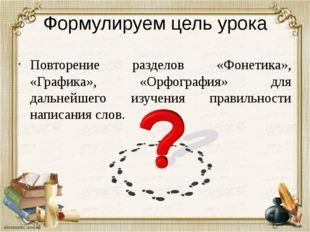 Формулируем цель урока Повторение разделов «Фонетика», «Графика», «Орфография