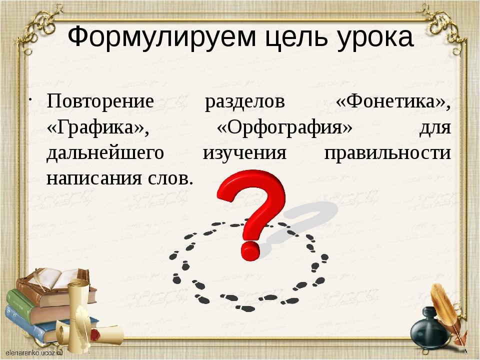 Формулируем цель урока Повторение разделов «Фонетика», «Графика», «Орфография...