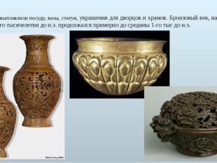 Из бронзы выплавляли посуду, вазы, статуи, украшения для дворцов и храмов. Бр