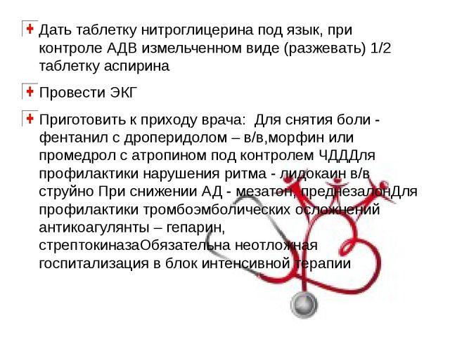 Дать таблетку нитроглицерина под язык, при контроле АДВ измельченном виде (ра...