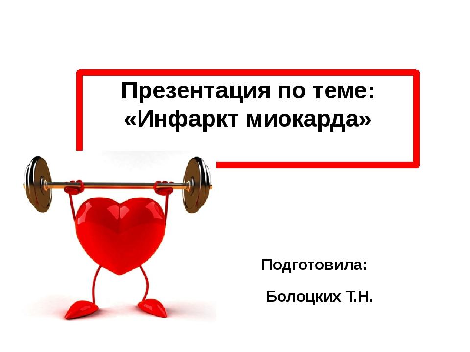 Презентация по теме: «Инфаркт миокарда» Подготовила: Болоцких Т.Н.
