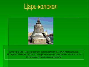 Отлит в 1733 – 35 г. русскими мастерами И.Ф. и М.И.Маториными. Во время пожар