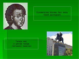 Основателем Москвы был князь Юрий Долгорукий. Теперь ему, в центре города пос