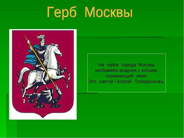 На гербе города Москвы изображён всадник с копьём, поражающий змея. Это свято...
