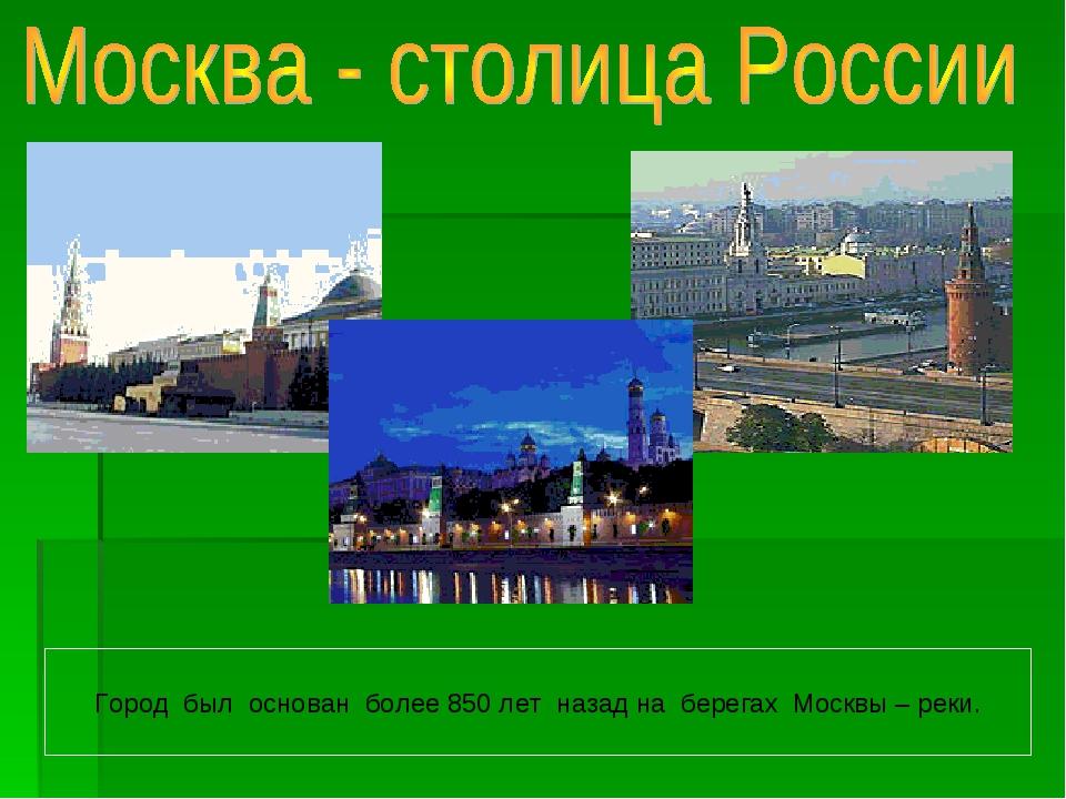 Город был основан более 850 лет назад на берегах Москвы – реки.