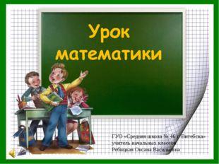 ГУО «Средняя школа № 46 г. Витебска» учитель начальных классов Ребицкая Окса