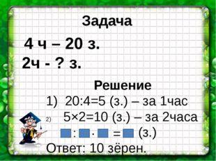 Решение 1) 20:4=5 (з.) – за 1час 5×2=10 (з.) – за 2часа Ответ: 10 зёрен. 4 ч