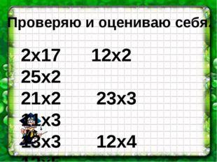 Проверяю и оцениваю себя. 2х17 12х2 25х2 21х2 23х3 11х3 13х3 12х4 12х5 4х15
