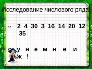 2 4 30 3 16 14 20 12 35 о у н е м н е и ж ! Исследование числового ряда
