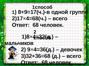 1) 8+9=17(ч.)-в одной группе 2)17×4=68(ч.) – всего Ответ: 68 человек. 1)8×4=