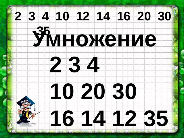 2 3 4 10 12 14 16 20 30 35 Умножение 2 3 4 10 20 30 16 14 12 35