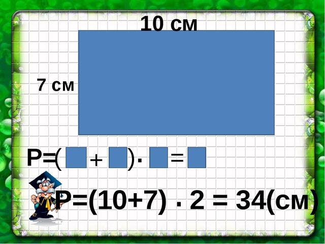 ( ) + . = Р=(10+7) 2 = 34(см) . 10 см 7 см Р=