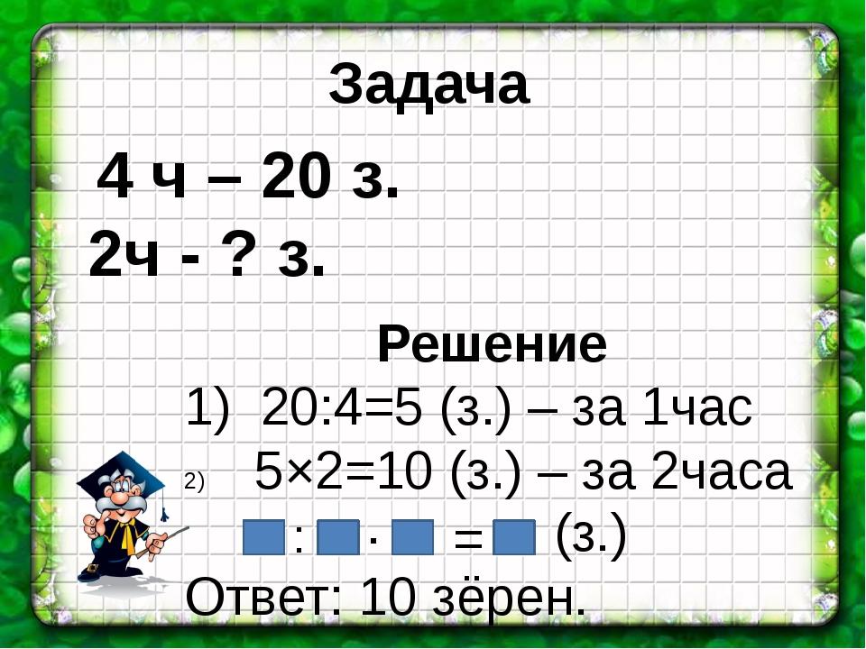 Решение 1) 20:4=5 (з.) – за 1час 5×2=10 (з.) – за 2часа Ответ: 10 зёрен. 4 ч...