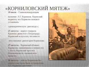 «КОРНИЛОВСКИЙ МЯТЕЖ» 18 июля – Главнокомандующим назначен Л.Г. Корнилов. Кере