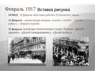 Февраль 1917 ПОВОД: 18 февраля забастовка рабочих Путиловского завода 23 февр