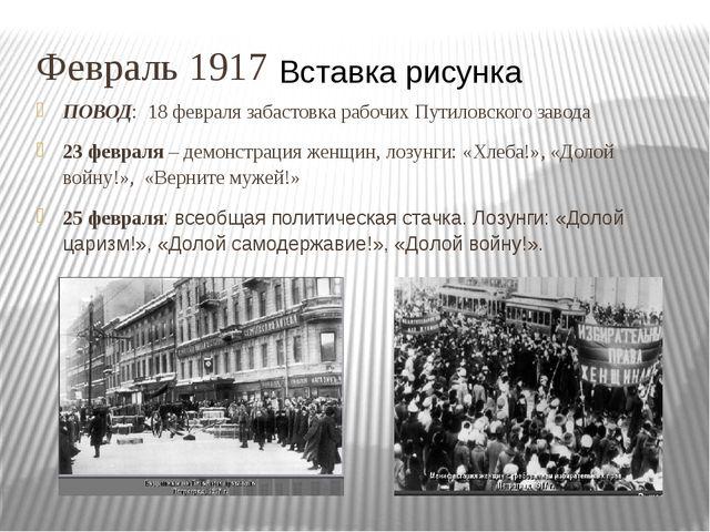 Февраль 1917 ПОВОД: 18 февраля забастовка рабочих Путиловского завода 23 февр...