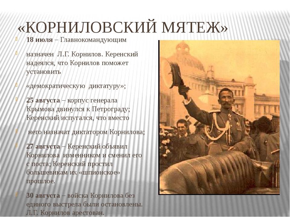 «КОРНИЛОВСКИЙ МЯТЕЖ» 18 июля – Главнокомандующим назначен Л.Г. Корнилов. Кере...