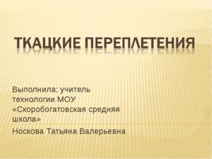 Выполнила: учитель технологии МОУ «Скоробогатовская средняя школа» Носкова Та