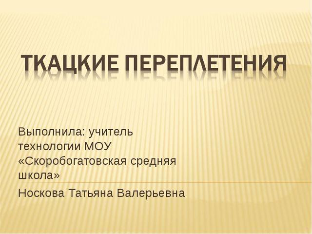 Выполнила: учитель технологии МОУ «Скоробогатовская средняя школа» Носкова Та...