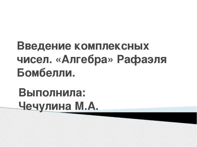 Введение комплексных чисел. «Алгебра» Рафаэля Бомбелли. Выполнила: Чечулина М...