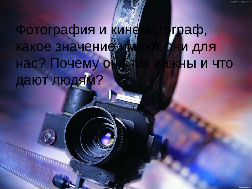 Фотография и кинематограф, какое значение имеют они для нас? Почему они так...