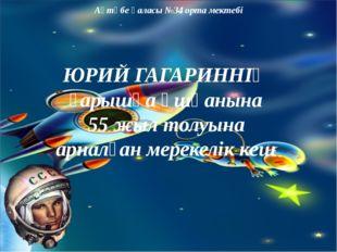 Ақтөбе қаласы №34 орта мектебі ЮРИЙ ГАГАРИННІҢ ғарышқа ұшқанына 55 жыл толуы