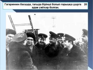 Гагариннен басқада, тағыда бірінші болып ғарышқа ұшуға 20 адам үміткер болған.