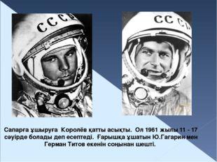Сапарға ұшыруға Королёв қатты асықты. Ол 1961 жылы 11 - 17 сәуірде болады деп