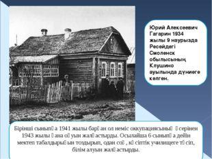 Юрий Алексеевич Гагарин 1934 жылы 9 наурызда Ресейдегі Смоленск обылысының Кл