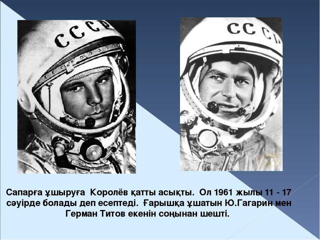 Сапарға ұшыруға Королёв қатты асықты. Ол 1961 жылы 11 - 17 сәуірде болады деп...