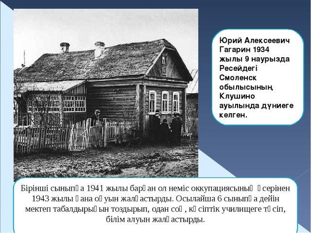 Юрий Алексеевич Гагарин 1934 жылы 9 наурызда Ресейдегі Смоленск обылысының Кл...