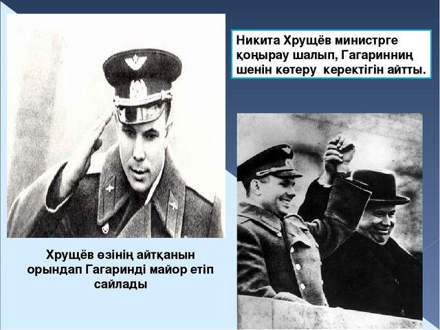 Никита Хрущёв министрге қоңырау шалып, Гагаринниң шенін көтеру керектігін айт...