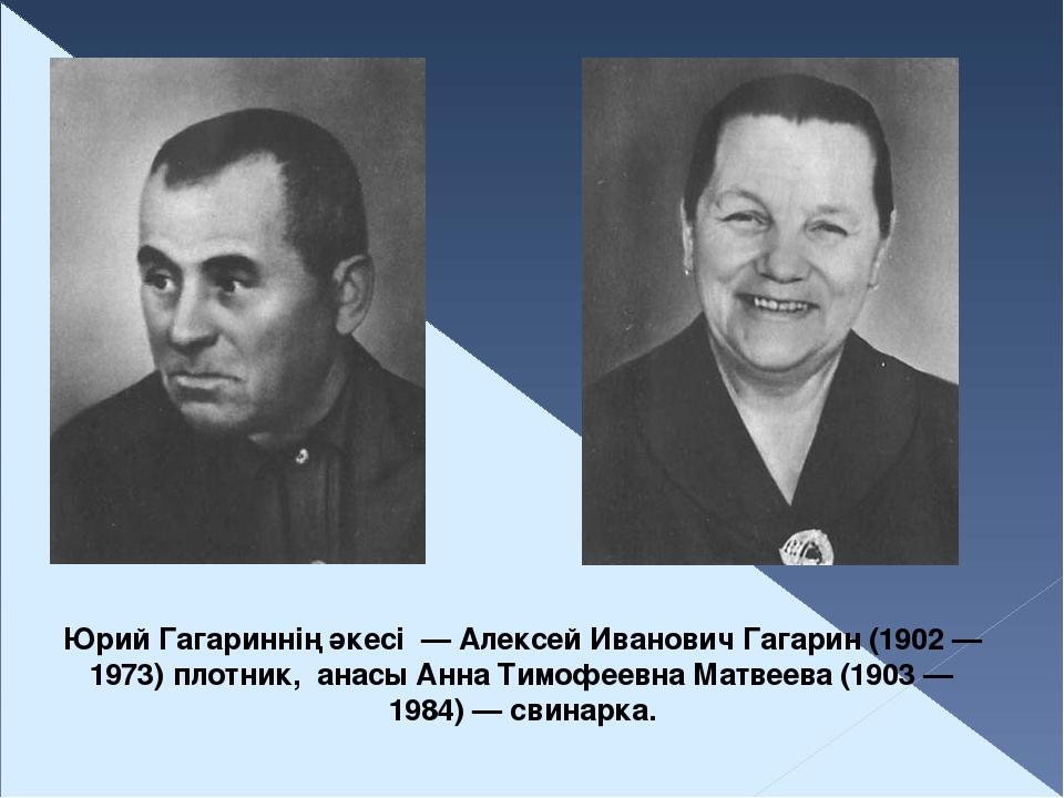 Юрий Гагариннің әкесі — Алексей Иванович Гагарин (1902— 1973) плотник, анас...