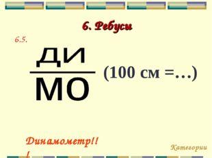 6. Ребусы Категории Динамометр!!! 6.5. (100 см =…)