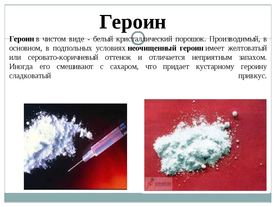 Героинв чистом виде - белый кристаллический порошок. Производимый, в основно...