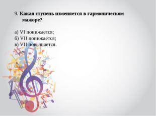 9. Какая ступень изменяется в гармоническом мажоре? а) VI понижается; б) VII
