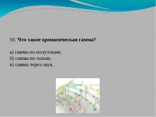 10. Что такое хроматическая гамма? а) гамма по полутонам; б) гамма по тонам;