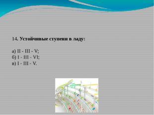 14. Устойчивые ступени в ладу: а) II - III - V; б) I - III - VI; в) I - III -