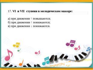 17. VI и VII ступени в мелодическом мажоре: а) при движении ↑ повышаются; б)