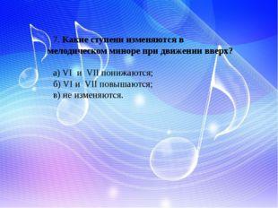 7. Какие ступени изменяются в мелодическом миноре при движении вверх? а) VI и