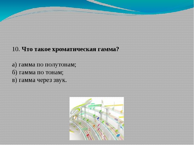 10. Что такое хроматическая гамма? а) гамма по полутонам; б) гамма по тонам;...