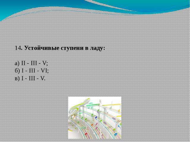 14. Устойчивые ступени в ладу: а) II - III - V; б) I - III - VI; в) I - III -...
