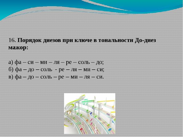 16. Порядок диезов при ключе в тональности До-диез мажор: а) фа – си – ми –...