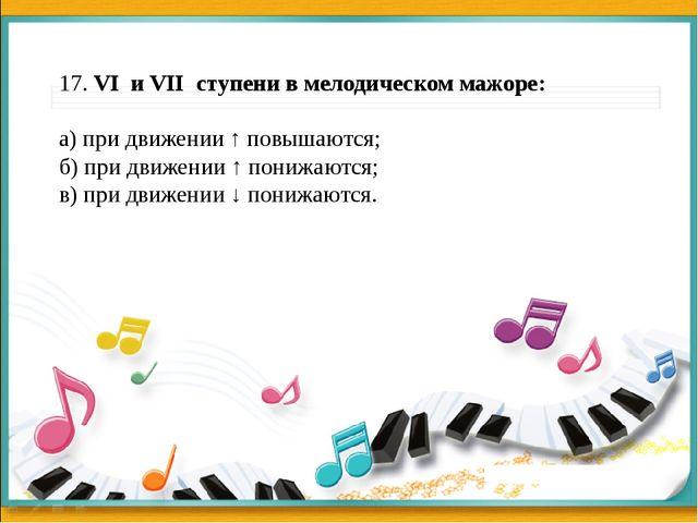 17. VI и VII ступени в мелодическом мажоре: а) при движении ↑ повышаются; б)...