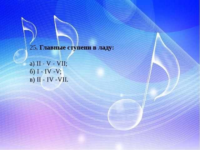25. Главные ступени в ладу: а) II - V - VII; б) I - IV -V; в) II - IV -VII.