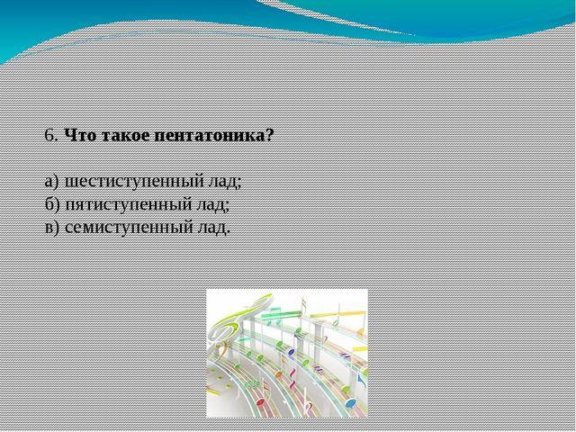 6. Что такое пентатоника? а) шестиступенный лад; б) пятиступенный лад; в) сем...